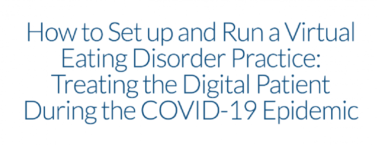 How to Set up and Run a Virtual Eating Disorder Practice: Treating the Digital Patient During the COVID-19 Epidemic